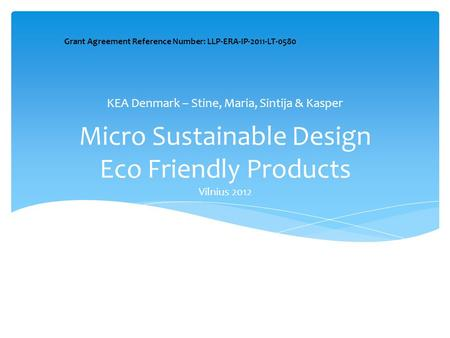 Micro Sustainable Design Eco Friendly Products Vilnius 2012 KEA Denmark – Stine, Maria, Sintija & Kasper Grant Agreement Reference Number: LLP-ERA-IP-2011-LT-0580.
