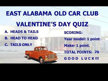 EAST ALABAMA OLD CAR CLUB VALENTINE'S DAY QUIZ A. HEADS & TAILS B. HEAD TO HEAD C. TAILS ONLY SCORING: Year model: 1 point. Make: 1 point. TOTAL POINTS: