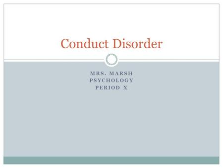 MRS. MARSH PSYCHOLOGY PERIOD X Conduct Disorder. A pattern of repetitive behavior where the rights of others or the social norms are violated.  May be.