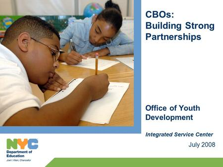 CBOs: Building Strong Partnerships July 2008 Office of Youth Development Integrated Service Center.