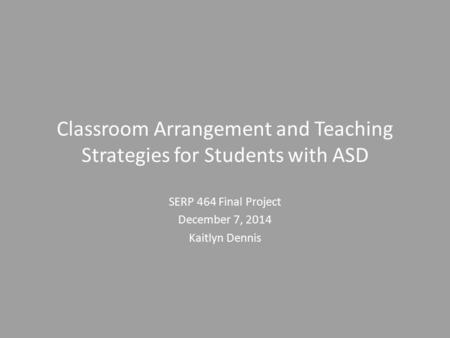 Classroom Arrangement and Teaching Strategies for Students with ASD SERP 464 Final Project December 7, 2014 Kaitlyn Dennis.