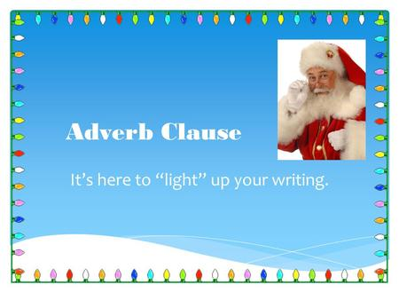 "Adverb Clause It's here to ""light"" up your writing."