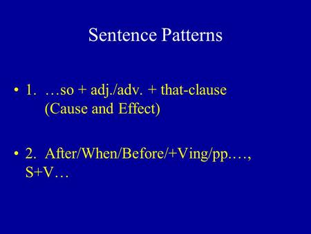 Sentence Patterns 1. …so + adj./adv. + that-clause (Cause and Effect) 2. After/When/Before/+Ving/pp.…, S+V…
