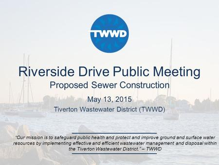 "Riverside Drive Public Meeting Proposed Sewer Construction May 13, 2015 Tiverton Wastewater District (TWWD) ""Our mission is to safeguard public health."