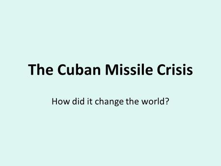 The Cuban Missile Crisis How did it change the world?