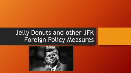 Jelly Donuts and other JFK Foreign Policy Measures.