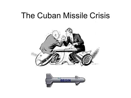 The Cuban Missile Crisis BEGIN. Bay of Pigs Next.