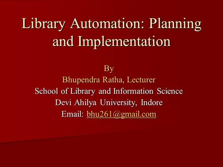 Library Automation: Planning and Implementation By Bhupendra Ratha, Lecturer School of Library and Information Science Devi Ahilya University, Indore Email: