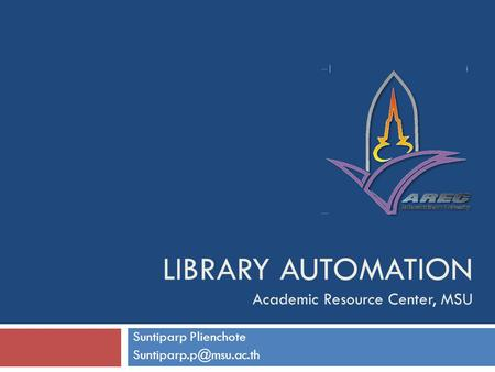 LIBRARY AUTOMATION Academic Resource Center, MSU Suntiparp Plienchote