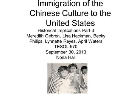 Immigration of the Chinese Culture to the United States Historical Implications Part 3 Meredith Gebren, Lisa Hackman, Becky Philips, Lynnette Reyes, April.