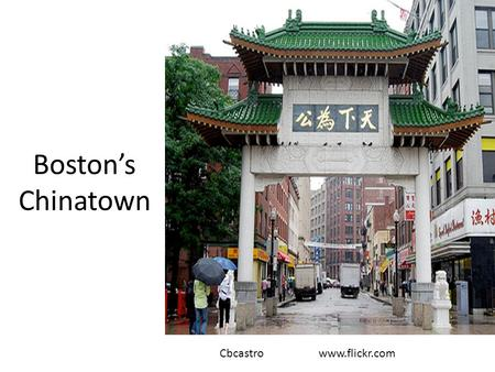 Boston's Chinatown Cbcastro www.flickr.com. Do Now Brainstorm what you know about China immigration and Chinatown. Hypothesize why Chinatown developed.