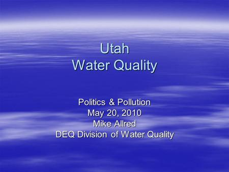 Utah <strong>Water</strong> <strong>Quality</strong> Politics & Pollution May 20, 2010 Mike Allred DEQ Division of <strong>Water</strong> <strong>Quality</strong>.