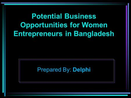 Potential Business Opportunities for Women Entrepreneurs in Bangladesh Prepared By: Delphi.