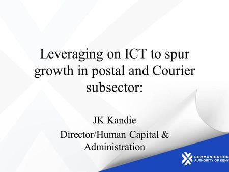 Leveraging on ICT to spur growth in postal and Courier subsector: JK Kandie Director/Human Capital & Administration.
