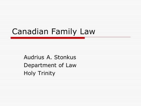 Canadian Family Law Audrius A. Stonkus Department of Law Holy Trinity.