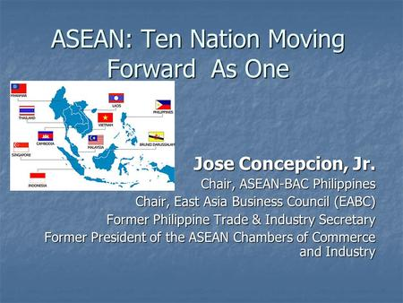 ASEAN: Ten Nation Moving Forward As One Jose Concepcion, Jr. Chair, ASEAN-BAC Philippines Chair, East Asia Business Council (EABC) Former Philippine Trade.