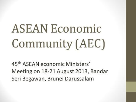 ASEAN Economic Community (AEC) 45 th ASEAN economic Ministers' Meeting on 18-21 August 2013, Bandar Seri Begawan, Brunei Darussalam.