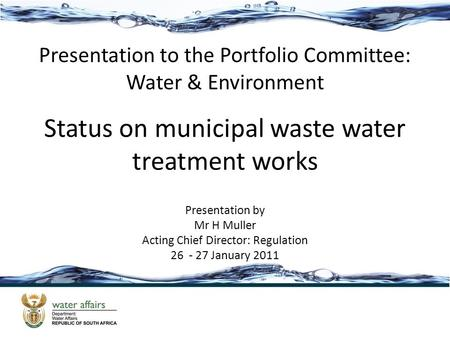 Status on municipal waste water treatment works Presentation to the Portfolio Committee: Water & Environment Presentation by Mr H Muller Acting Chief Director: