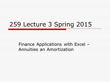259 Lecture 3 Spring 2015 Finance Applications with Excel – Annuities an Amortization.