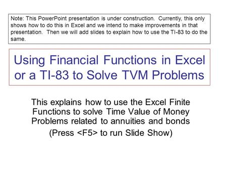 Using Financial Functions in Excel or a TI-83 to Solve TVM Problems This explains how to use the Excel Finite Functions to solve Time Value of Money Problems.