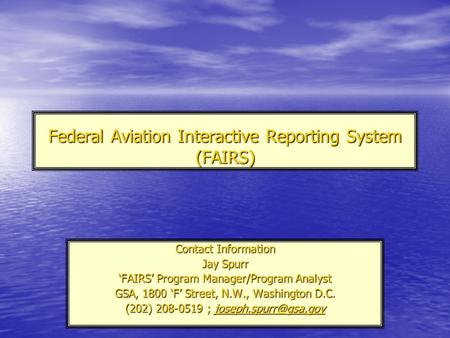 Federal Aviation Interactive Reporting System (FAIRS) Contact Information Jay Spurr 'FAIRS' Program Manager/Program Analyst GSA, 1800 'F' Street, N.W.,