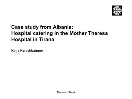 The World Bank Case study from Albania: Hospital catering in the Mother Theresa Hospital in Tirana Katja Kerschbaumer.