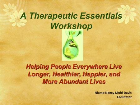 A Therapeutic Essentials Workshop Helping People Everywhere Live Longer, Healthier, Happier, and More Abundant Lives Niamo Nancy Muid-Davis Facilitator.