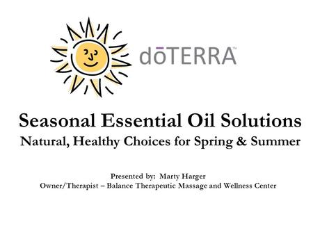 Seasonal Essential Oil Solutions Natural, Healthy Choices for Spring & Summer Presented by: Marty Harger Owner/Therapist – Balance Therapeutic Massage.