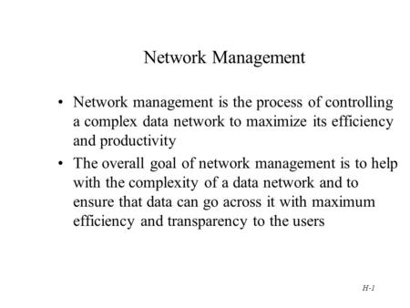 H-1 Network Management Network management is the process of controlling a complex data network to maximize its efficiency and productivity The overall.