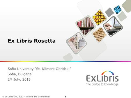 "1  Ex Libris Ltd., 2013 - Internal and Confidential Ex Libris Rosetta Sofia University ""St. Kliment Ohridski"" Sofia, Bulgaria 2 nd July, 2013."