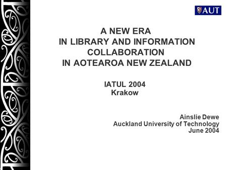 1 A NEW ERA IN LIBRARY AND INFORMATION COLLABORATION IN AOTEAROA NEW ZEALAND IATUL 2004 Krakow Ainslie Dewe Auckland University of Technology June 2004.