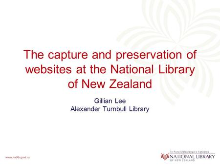 The capture and preservation of websites at the National Library of New Zealand Gillian Lee Alexander Turnbull Library.
