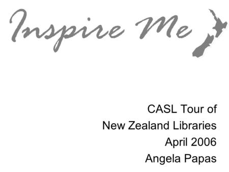 Inspire Me CASL Tour of New Zealand Libraries April 2006 Angela Papas.