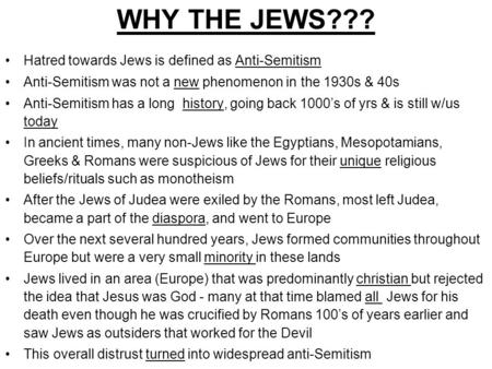 WHY THE JEWS??? Hatred towards Jews is defined as Anti-Semitism Anti-Semitism was not a new phenomenon in the 1930s & 40s Anti-Semitism has a long history,