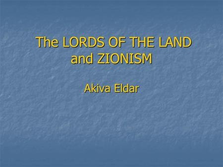 The LORDS OF THE LAND and ZIONISM Akiva Eldar The LORDS OF THE LAND and ZIONISM Akiva Eldar.