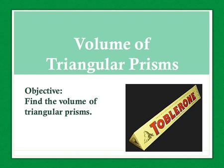 Volume of Triangular Prisms Objective: Find the volume of triangular prisms.