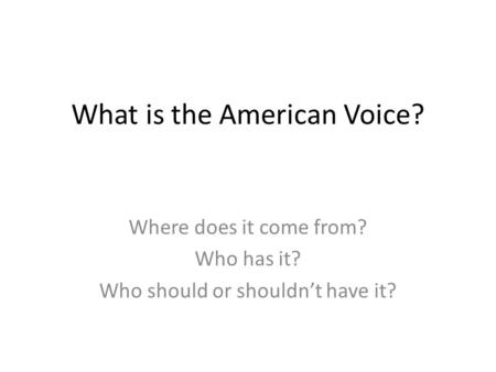 What is the American Voice? Where does it come from? Who has it? Who should or shouldn't have it?