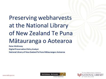 Preserving webharvests at the National Library of New Zealand Te Puna Mātauranga o Aotearoa Peter McKinney Digital Preservation Policy Analyst National.