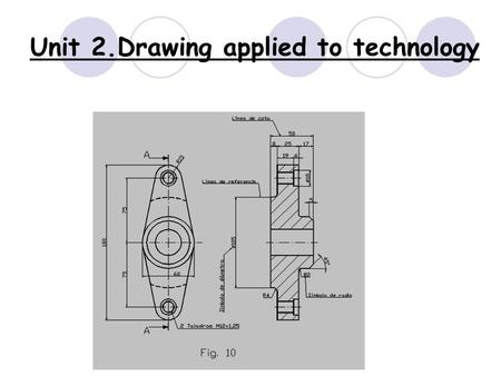 Unit 2.Drawing applied to technology. What are we going to see in this unit?  2.1 Drawing tools and how to use them  2.2 Drafts and sketches  2.3 Drafting.