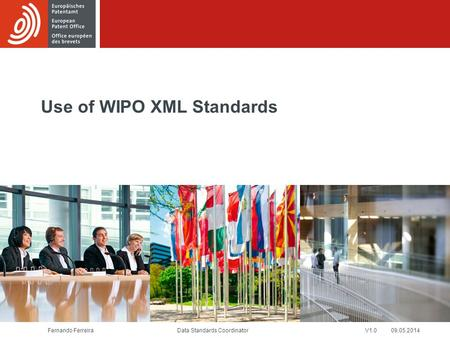 Fernando FerreiraV1.0 09.05.2014 Use of WIPO XML Standards Data Standards Coordinator.