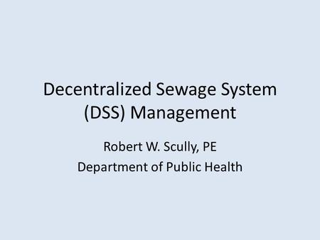 Decentralized Sewage System (DSS) Management Robert W. Scully, PE Department of Public Health.