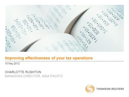 Improving effectiveness of your tax operations 10 May 2012 CHARLOTTE RUSHTON MANAGING DIRECTOR, ASIA PACIFIC.