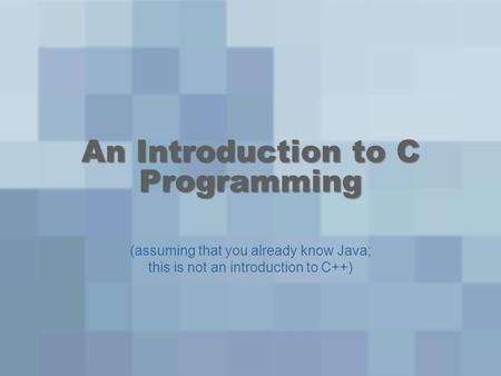 An Introduction to C Programming (assuming that you already know Java; this is not an introduction to C++)