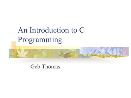 An Introduction to C Programming Geb Thomas. Learning Objectives Learn how to write and compile a C program Learn what C libraries are Understand the.