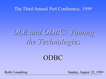 OLE and ODBC: Taming the Technologies The Third Annual Perl Conference, 1999 Sunday, August 22, 1999Roth Consulting ODBC.