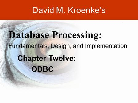 DAVID M. KROENKE'S DATABASE PROCESSING, 10th Edition © 2006 Pearson Prentice Hall 12-1 David M. Kroenke's Chapter Twelve: ODBC Database Processing: Fundamentals,