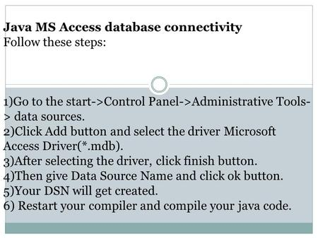 Java MS Access database connectivity Follow these steps: 1)Go to the start->Control Panel->Administrative Tools- > data sources. 2)Click Add button and.