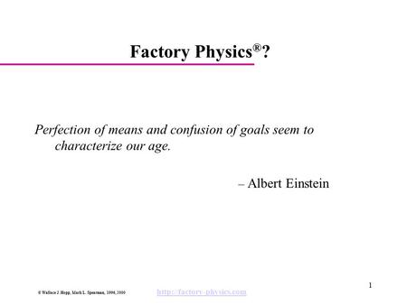 Factory Physics®? Perfection of means and confusion of goals seem to characterize our age. – Albert Einstein.