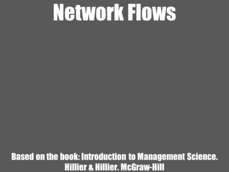 Network Flows Based on the book: Introduction to Management Science. Hillier & Hillier. McGraw-Hill.