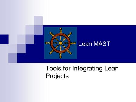 Lean MAST Tools for Integrating Lean Projects. Lean MAST Overview Lean MAST provides the roadmap for the transformation from a work order based production.